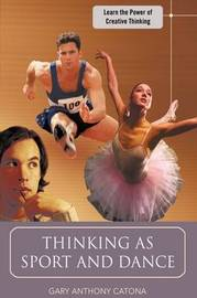 Thinking as Sport and Dance: Learn the Power of Creative Thinking by Gary Anthony Catona