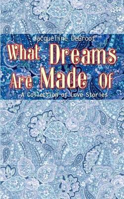 What Dreams are Made of by Jacqueline DeGroot