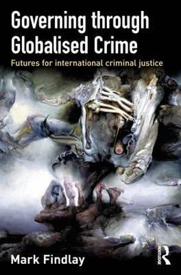 Governing Through Globalised Crime by Mark J Findlay
