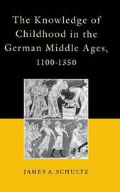 The Knowledge of Childhood in the German Middle Ages, 1100-1350 by James A Schultz