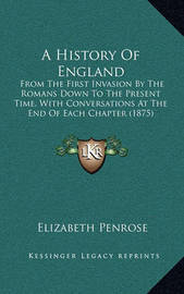 A History of England: From the First Invasion by the Romans Down to the Present Time, with Conversations at the End of Each Chapter (1875) by Elizabeth Cartwright Penrose