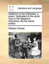 Additions to the Diaboliad, a Poem. Dedicated to the Worst Man in His Majesty's Dominions. by the Same Author. by William Combe