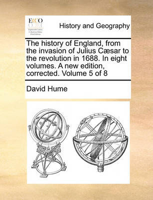 The History of England, from the Invasion of Julius Caesar to the Revolution in 1688. in Eight Volumes. a New Edition, Corrected. Volume 5 of 8 by David Hume