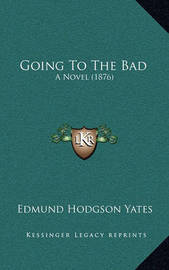 Going to the Bad: A Novel (1876) by Edmund Hodgson Yates