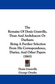 The Remains Of Denis Granville, Dean And Archdeacon Or Durham: Being A Further Selection From His Correspondence, Diaries, And Other Papers (1865) by Denis Grenville