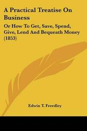 A Practical Treatise On Business: Or How To Get, Save, Spend, Give, Lend And Bequeath Money (1853) by Edwin T Freedley image