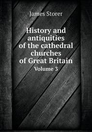 History and Antiquities of the Cathedral Churches of Great Britain Volume 3 by James Storer