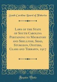 Laws of the State of South Carolina Pertaining to Migratory and Shellfish, Shad, Sturgeon, Oysters, Clams and Terrapin, 1917 (Classic Reprint) by South Carolina Board of Fisheries image