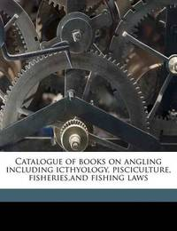Catalogue of Books on Angling Including Icthyology, Pisciculture, Fisheries, and Fishing Laws by John Bartlett, Fap