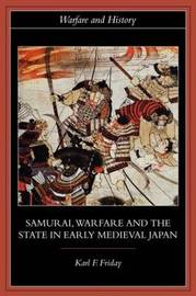 Samurai, Warfare and the State in Early Medieval Japan by Karl F Friday