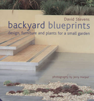 Backyard Blueprints: Design, Furniture and Plants for a Small Garden by David Stevens