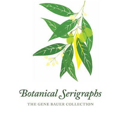 Botanical Serigraphs: The Gene Bauer Collection by Gene Bauer