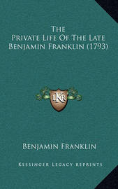 The Private Life of the Late Benjamin Franklin (1793) by Benjamin Franklin