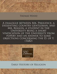 A Dialogue Between Mr. Prejudice, a Dissenting Country Gentleman, and Mr. Reason, a Student in the University Being a Short Vindication of the University from Popery and an Answer to Some Objections Concerning the D. of Y. (1682) by Thomas Wood