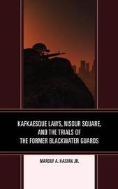 Kafkaesque Laws, Nisour Square, and the Trials of the Former Blackwater Guards by Marouf A., Jr. Hasian
