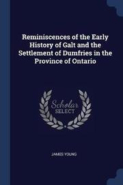 Reminiscences of the Early History of Galt and the Settlement of Dumfries in the Province of Ontario by James Young