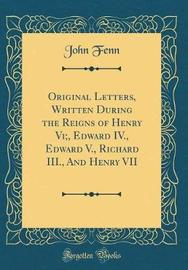 Original Letters, Written During the Reigns of Henry VI;, Edward IV., Edward V., Richard III., and Henry VII (Classic Reprint) by John Fenn image