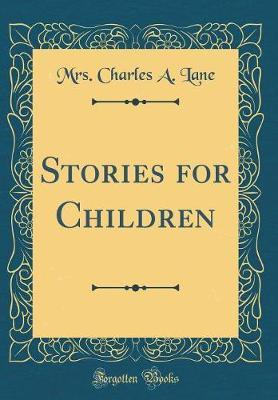 Stories for Children (Classic Reprint) by Mrs Charles a Lane