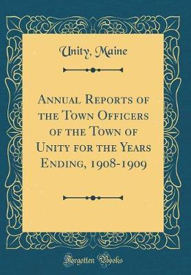Annual Reports of the Town Officers of the Town of Unity for the Years Ending, 1908-1909 (Classic Reprint) by Unity Maine