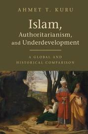 Islam, Authoritarianism, and Underdevelopment by Ahmet T. Kuru