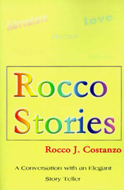 Rocco Stories: A Conversation with an Elegant Story Teller by Rocco J Costanzo