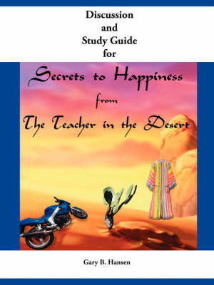 Discussion and Study Guide for Secrets to Happiness from the Teacher in the Desert by Gary B. Hansen