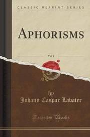 Aphorisms, Vol. 1 (Classic Reprint) by Johann Caspar Lavater