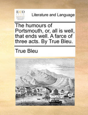 The Humours of Portsmouth, Or, All Is Well, That Ends Well. a Farce of Three Acts. by True Bleu. by True Bleu