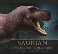 Saurian: A Field Guide to Hell Creek by Tom Parker