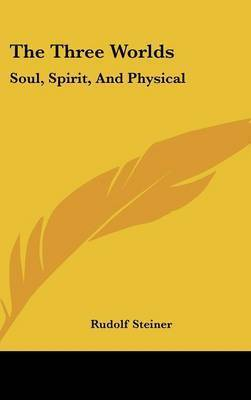 The Three Worlds: Soul, Spirit, And Physical by Rudolf Steiner