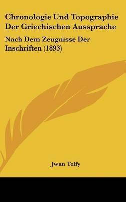 Chronologie Und Topographie Der Griechischen Aussprache: Nach Dem Zeugnisse Der Inschriften (1893) by Jwan Telfy