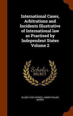 International Cases, Arbitrations and Incidents Illustrative of International Law as Practised by Independent States Volume 2 by Ellery Cory Stowell