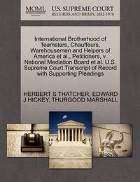 International Brotherhood of Teamsters, Chauffeurs, Warehousemen and Helpers of America Et Al., Petitioners, V. National Mediation Board Et Al. U.S. Supreme Court Transcript of Record with Supporting Pleadings by Herbert S Thatcher
