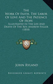 The Work of Faith, the Labor of Love and the Patience of Hope: Illustrated in the Life and Death of the REV. Andrew Fuller (1818) by John Ryland
