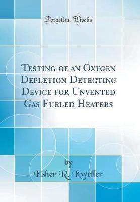 Testing of an Oxygen Depletion Detecting Device for Unvented Gas Fueled Heaters (Classic Reprint) by Esher R Kweller image