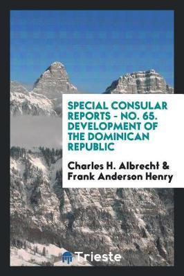 Special Consular Reports - No. 65. Development of the Dominican Republic by Charles H Albrecht