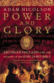 Power and Glory: Jacobean England and the Making of the King James Bible by Adam Nicolson