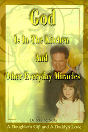 God is in the Kitchen and Other Everyday Miracles: A Daughter's Gift and a Daddy's Love by John R. Seita image