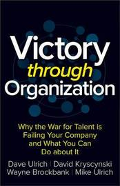 Victory Through Organization: Why the War for Talent is Failing Your Company and What You Can Do About It by Dave Ulrich