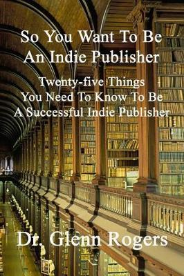 So You Want to Be an Indie Publisher by Glenn Rogers