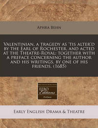 Valentinian, a Tragedy as 'Tis Alter'd by the Earl of Rochester, and Acted at the Theatre-Royal: Together with a Preface Concerning the Author and His Writings, by One of His Friends. (1685) by Aphra Behn