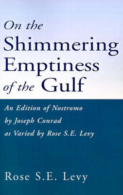 On the Shimmering Emptiness of the Gulf: An Edition of Nostromo by Joseph Conrad as Varied by Rose S.E. Levy by Rose S E Levy