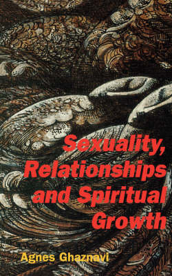 Sexuality, Relationships and Spiritual Growth by Agnes Ghaznavi