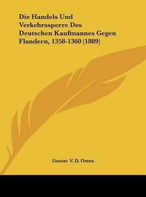 Die Handels Und Verkehrssperre Des Deutschen Kaufmannes Gegen Flandern, 1358-1360 (1889) by Gustav V D Osten