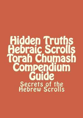 Hidden Truths Hebraic Scrolls Torah Chumash Compendium Guide: Secrets of the Hebrew Scrolls Commentaries for Explaining Scriptural Texts by Rebbe Simon Altaf Hakohen image
