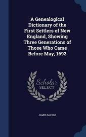 A Genealogical Dictionary of the First Settlers of New England, Showing Three Generations of Those Who Came Before May, 1692 by James Savage