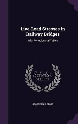 Live-Load Stresses in Railway Bridges by George Erle Beggs image