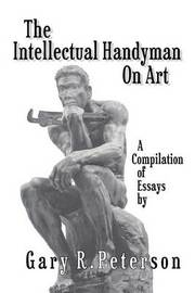 The Intellectual Handyman on Art: A Compilation of Essays by Gary R. Peterson by Gary R Peterson