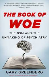 The Book of Woe: the DSM and the Unmaking of Psychiatry by Gary Greenberg