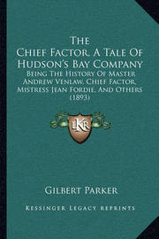 The Chief Factor, a Tale of Hudson's Bay Company the Chief Factor, a Tale of Hudson's Bay Company: Being the History of Master Andrew Venlaw, Chief Factor, Misbeing the History of Master Andrew Venlaw, Chief Factor, Mistress Jean Fordie, and Others (1893) by Gilbert Parker